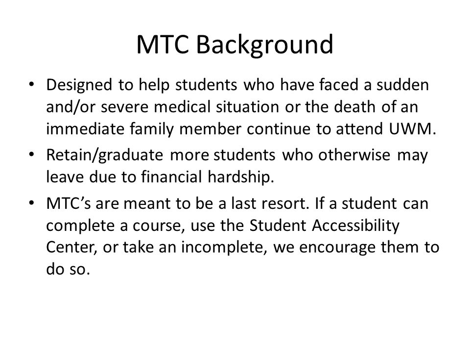 MTC Background Designed to help students who have faced a sudden and/or severe medical situation or the death of an immediate family member continue to attend UWM.