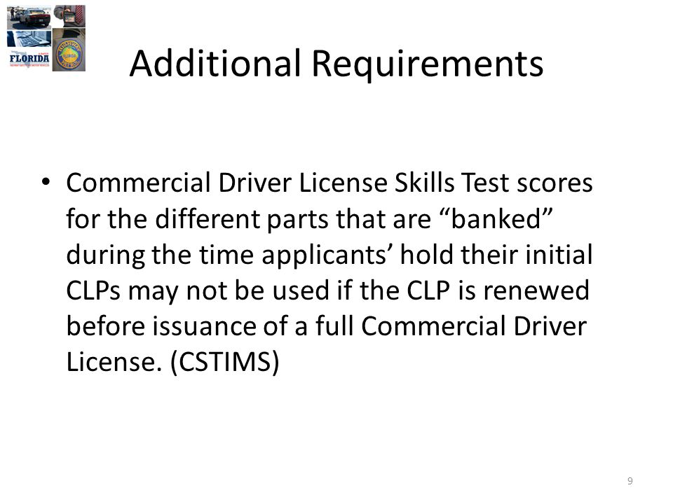 Additional Requirements Commercial Driver License Skills Test scores for the different parts that are banked during the time applicants' hold their initial CLPs may not be used if the CLP is renewed before issuance of a full Commercial Driver License.