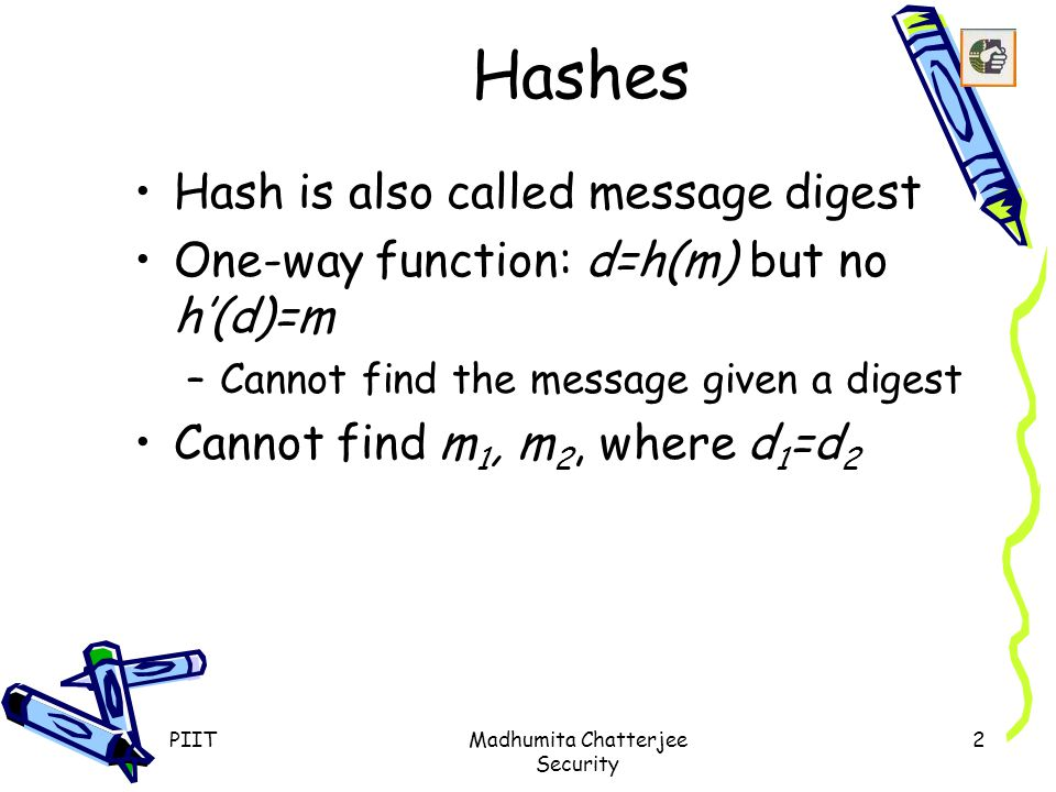 PIITMadhumita Chatterjee Security 2 Hashes Hash is also called message digest One-way function: d=h(m) but no h'(d)=m –Cannot find the message given a digest Cannot find m 1, m 2, where d 1 =d 2
