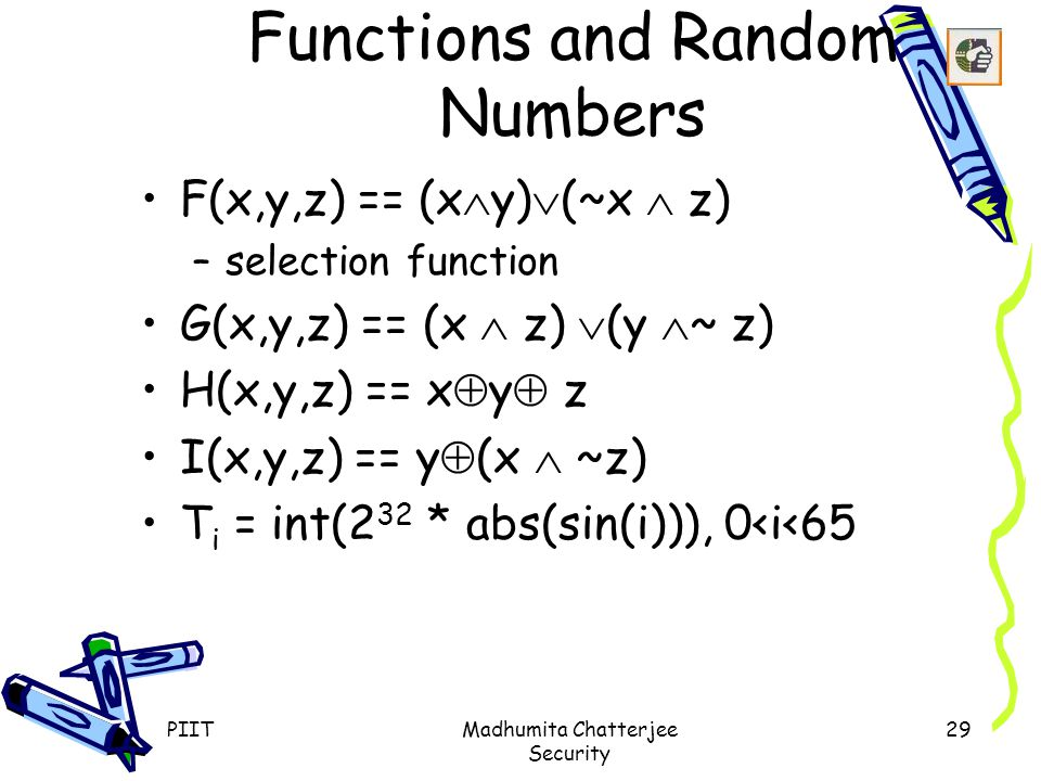 PIITMadhumita Chatterjee Security 29 Functions and Random Numbers F(x,y,z) == (x  y)  (~x  z) –selection function G(x,y,z) == (x  z)  (y  ~ z) H(x,y,z) == x  y  z I(x,y,z) == y  (x  ~z) T i = int(2 32 * abs(sin(i))), 0<i<65