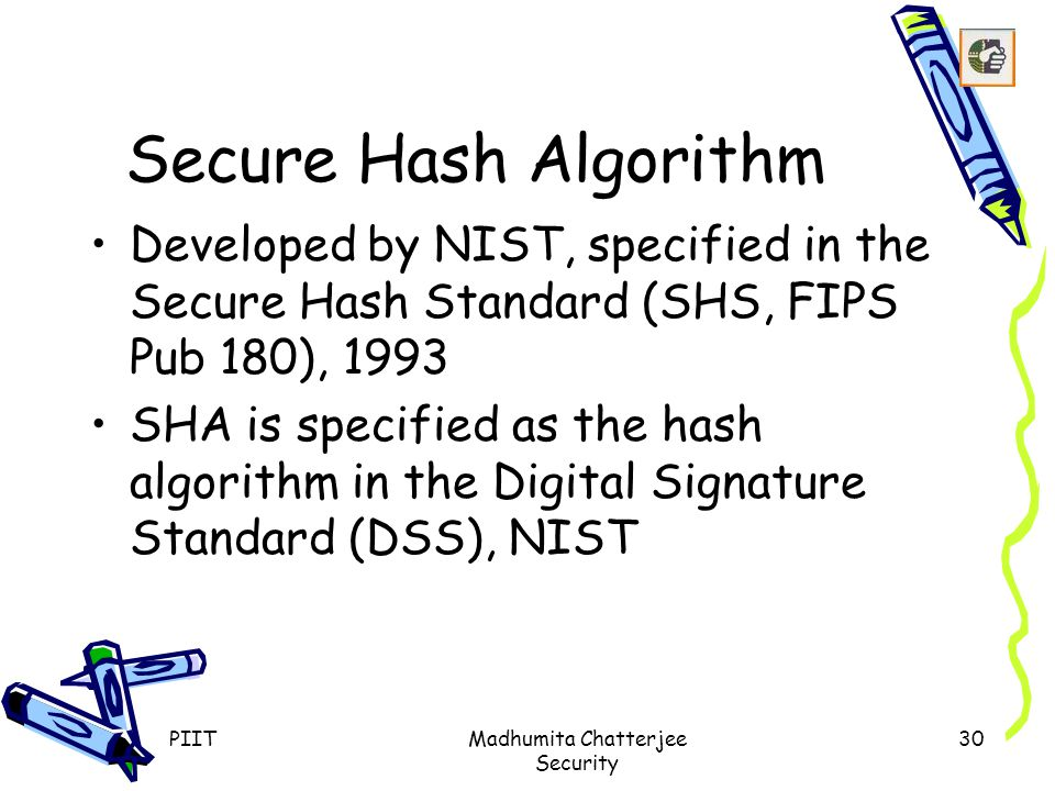 PIITMadhumita Chatterjee Security 30 Secure Hash Algorithm Developed by NIST, specified in the Secure Hash Standard (SHS, FIPS Pub 180), 1993 SHA is specified as the hash algorithm in the Digital Signature Standard (DSS), NIST