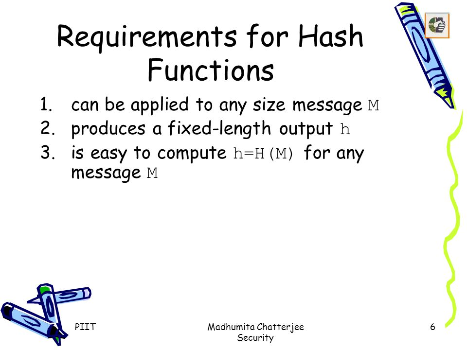 Requirements for Hash Functions 1.can be applied to any size message M 2.produces a fixed-length output h 3.is easy to compute h=H(M) for any message M PIITMadhumita Chatterjee Security 6
