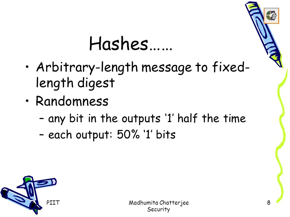 PIITMadhumita Chatterjee Security 8 Hashes…… Arbitrary-length message to fixed- length digest Randomness –any bit in the outputs '1' half the time –each output: 50% '1' bits