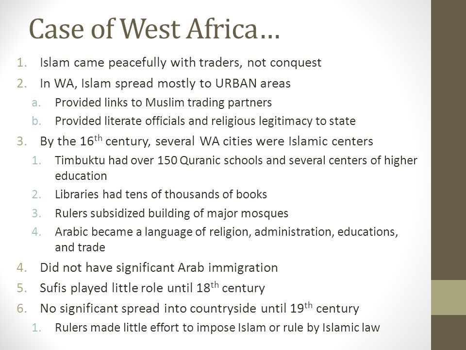 Case of West Africa… 1.Islam came peacefully with traders, not conquest 2.In WA, Islam spread mostly to URBAN areas a.Provided links to Muslim trading partners b.Provided literate officials and religious legitimacy to state 3.By the 16 th century, several WA cities were Islamic centers 1.Timbuktu had over 150 Quranic schools and several centers of higher education 2.Libraries had tens of thousands of books 3.Rulers subsidized building of major mosques 4.Arabic became a language of religion, administration, educations, and trade 4.Did not have significant Arab immigration 5.Sufis played little role until 18 th century 6.No significant spread into countryside until 19 th century 1.Rulers made little effort to impose Islam or rule by Islamic law