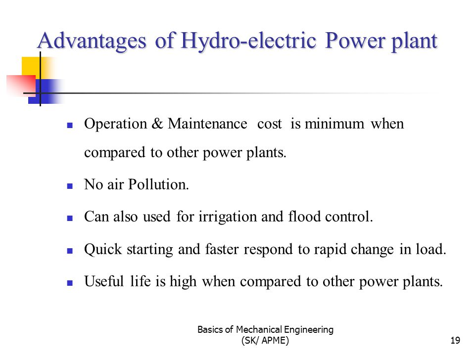 Advantages of Hydro-electric Power plant Operation & Maintenance cost is minimum when compared to other power plants.