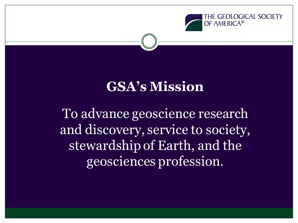 GSA's Mission To advance geoscience research and discovery, service to society, stewardship of Earth, and the geosciences profession.