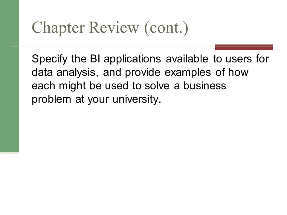 Chapter Review (cont.) Specify the BI applications available to users for data analysis, and provide examples of how each might be used to solve a business problem at your university.