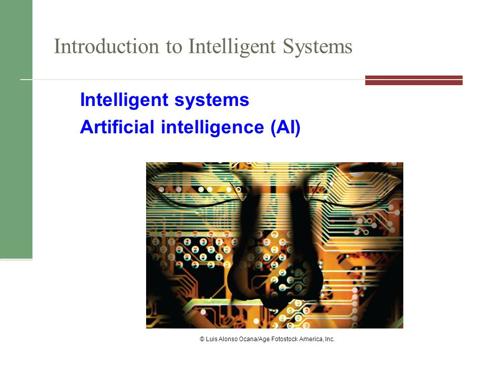 Introduction to Intelligent Systems Intelligent systems Artificial intelligence (AI) © Luis Alonso Ocana/Age Fotostock America, Inc.