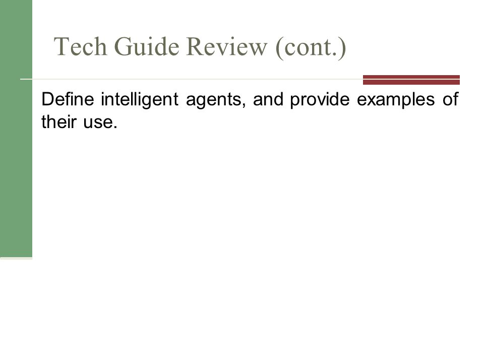 Tech Guide Review (cont.) Define intelligent agents, and provide examples of their use.
