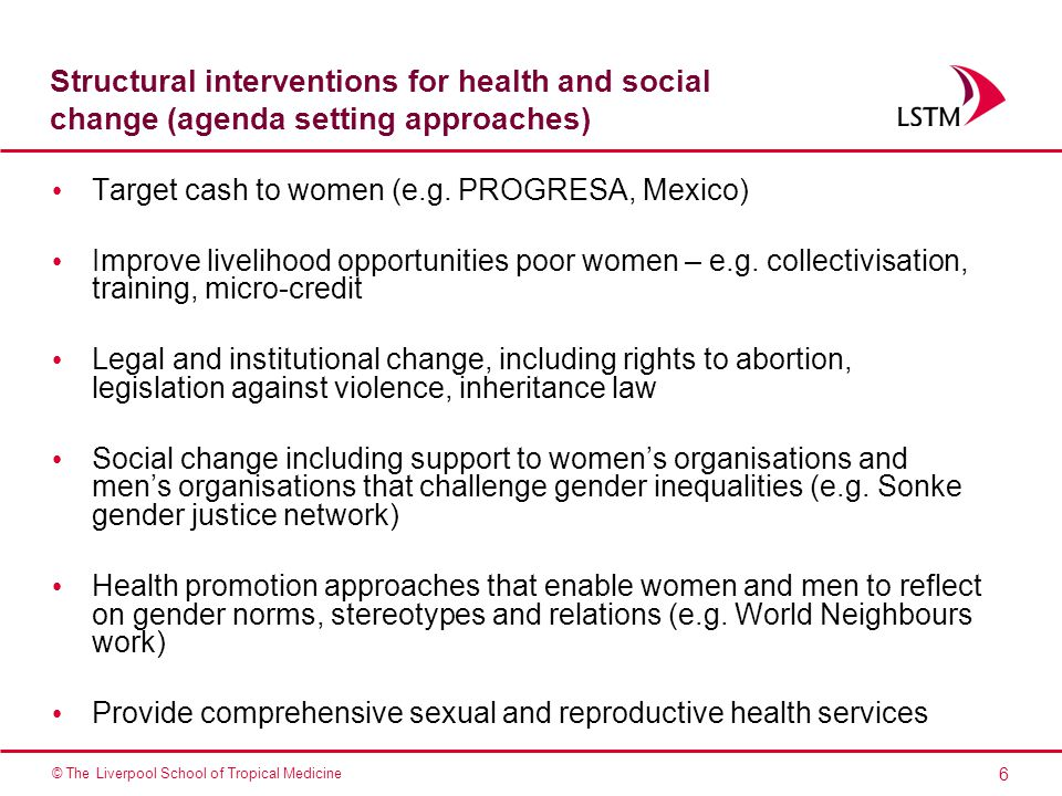 6 © The Liverpool School of Tropical Medicine Structural interventions for health and social change (agenda setting approaches) Target cash to women (e.g.