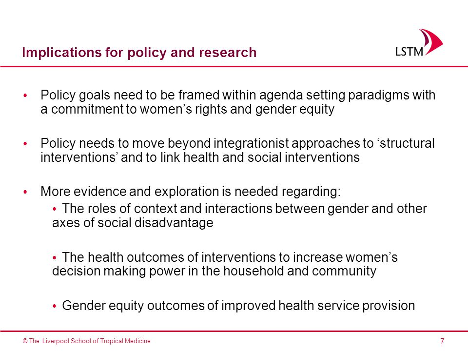 7 © The Liverpool School of Tropical Medicine Implications for policy and research Policy goals need to be framed within agenda setting paradigms with a commitment to women's rights and gender equity Policy needs to move beyond integrationist approaches to 'structural interventions' and to link health and social interventions More evidence and exploration is needed regarding: The roles of context and interactions between gender and other axes of social disadvantage The health outcomes of interventions to increase women's decision making power in the household and community Gender equity outcomes of improved health service provision