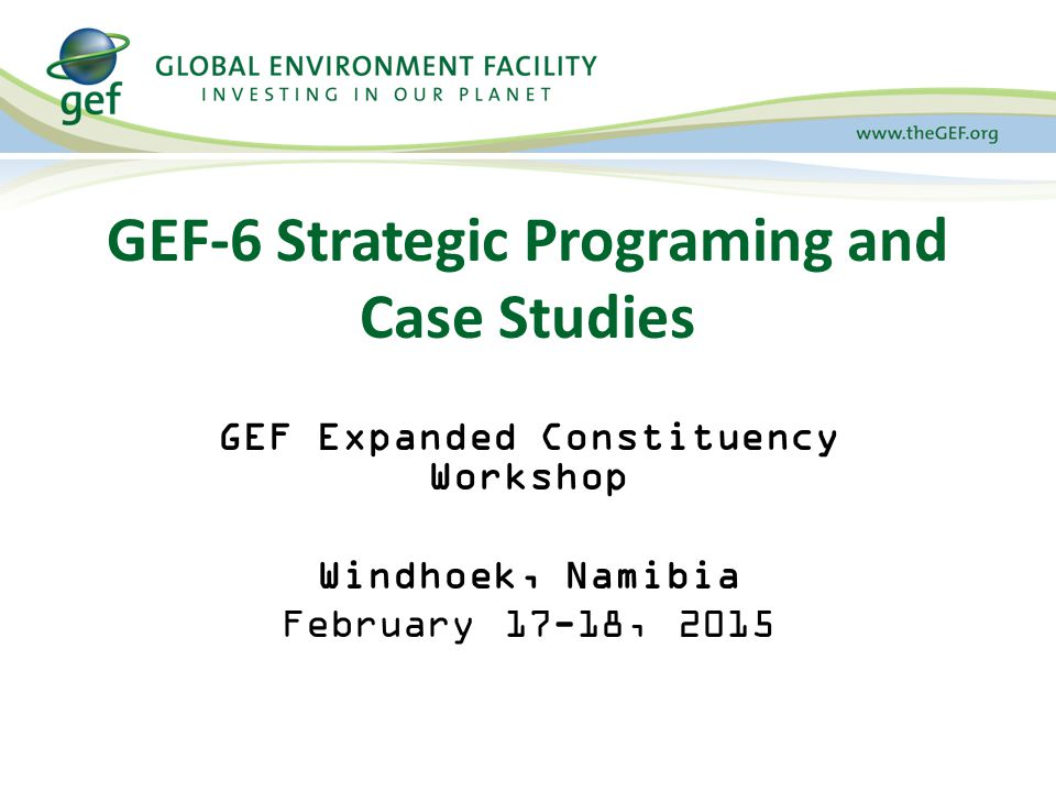 GEF-6 Strategic Programing and Case Studies GEF Expanded Constituency Workshop Windhoek, Namibia February 17-18, 2015