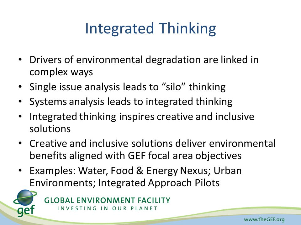 Integrated Thinking Drivers of environmental degradation are linked in complex ways Single issue analysis leads to silo thinking Systems analysis leads to integrated thinking Integrated thinking inspires creative and inclusive solutions Creative and inclusive solutions deliver environmental benefits aligned with GEF focal area objectives Examples: Water, Food & Energy Nexus; Urban Environments; Integrated Approach Pilots