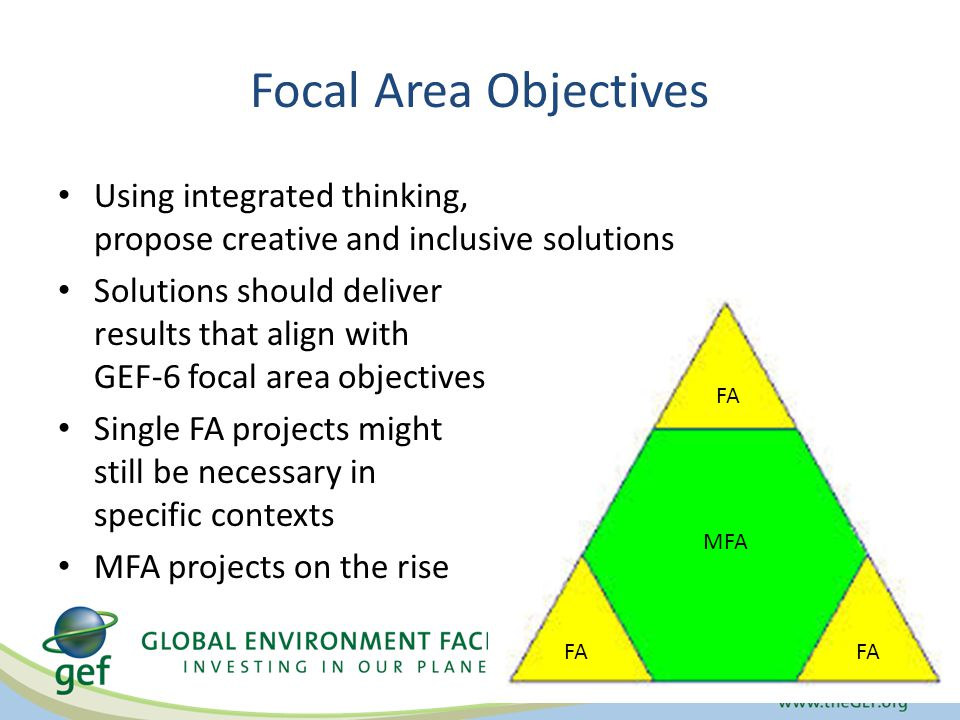 Focal Area Objectives Using integrated thinking, propose creative and inclusive solutions Solutions should deliver results that align with GEF-6 focal area objectives Single FA projects might still be necessary in specific contexts MFA projects on the rise FA MFA