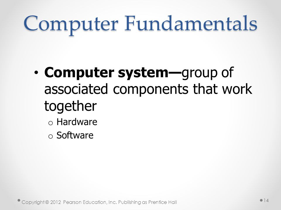Computer Fundamentals Computer system—group of associated components that work together o Hardware o Software Copyright © 2012 Pearson Education, Inc.