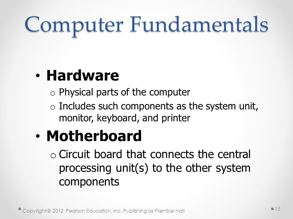 Computer Fundamentals Hardware o Physical parts of the computer o Includes such components as the system unit, monitor, keyboard, and printer Motherboard o Circuit board that connects the central processing unit(s) to the other system components Copyright © 2012 Pearson Education, Inc.