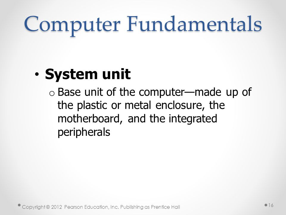 Computer Fundamentals System unit o Base unit of the computer—made up of the plastic or metal enclosure, the motherboard, and the integrated peripherals Copyright © 2012 Pearson Education, Inc.