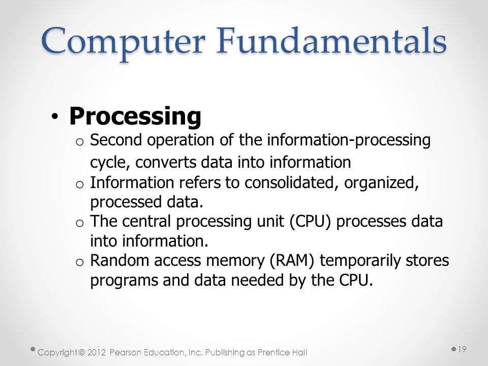 Computer Fundamentals Processing o Second operation of the information-processing cycle, converts data into information o Information refers to consolidated, organized, processed data.