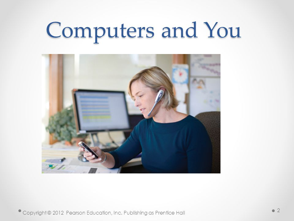 Computers and You Copyright © 2012 Pearson Education, Inc. Publishing as Prentice Hall 2