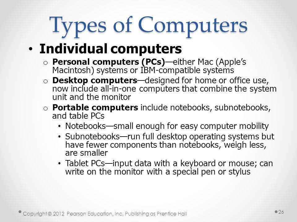 Types of Computers Individual computers o Personal computers (PCs)—either Mac (Apple's Macintosh) systems or IBM-compatible systems o Desktop computers—designed for home or office use, now include all-in-one computers that combine the system unit and the monitor o Portable computers include notebooks, subnotebooks, and table PCs Notebooks—small enough for easy computer mobility Subnotebooks—run full desktop operating systems but have fewer components than notebooks, weigh less, are smaller Tablet PCs—input data with a keyboard or mouse; can write on the monitor with a special pen or stylus Copyright © 2012 Pearson Education, Inc.