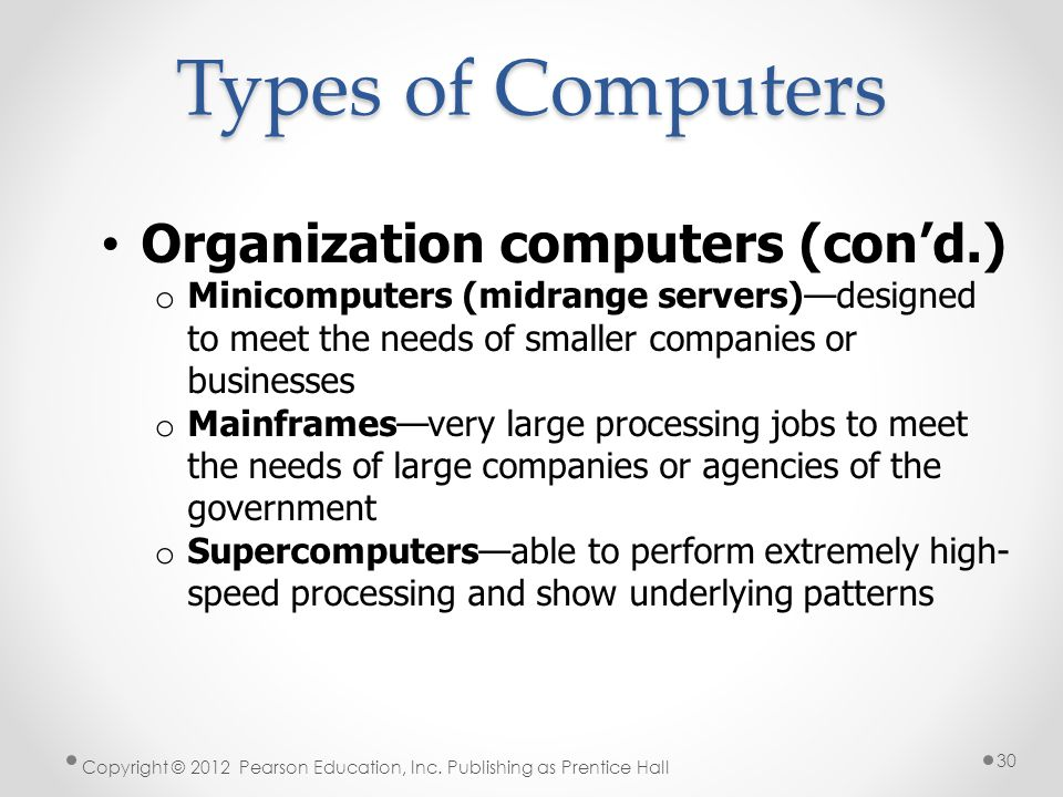 Types of Computers Organization computers (con'd.) o Minicomputers (midrange servers)—designed to meet the needs of smaller companies or businesses o Mainframes—very large processing jobs to meet the needs of large companies or agencies of the government o Supercomputers—able to perform extremely high- speed processing and show underlying patterns Copyright © 2012 Pearson Education, Inc.