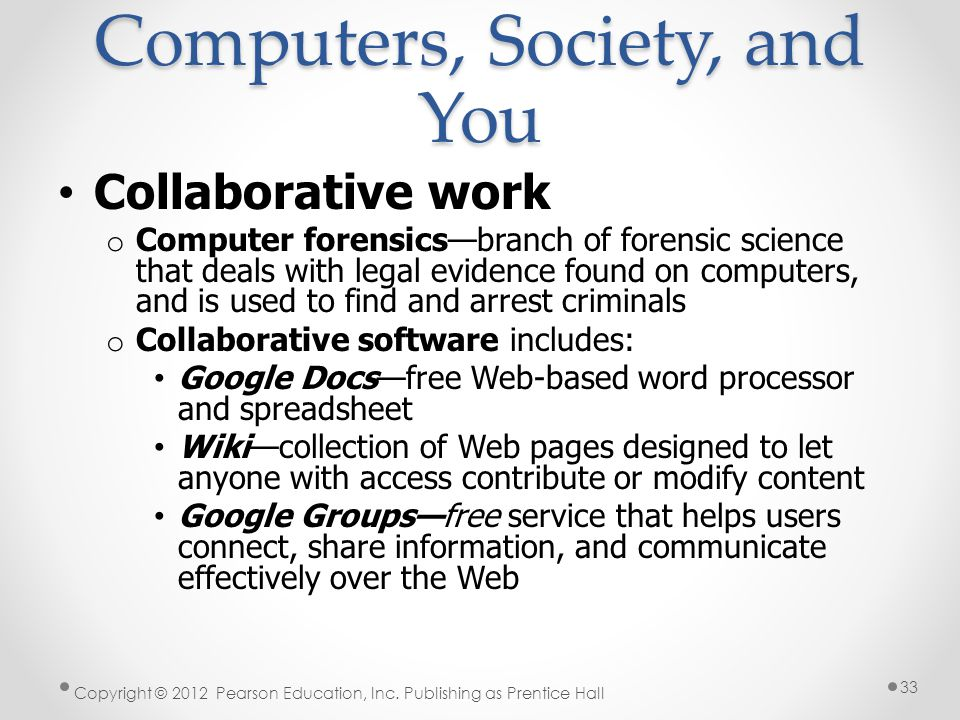 Collaborative work o Computer forensics—branch of forensic science that deals with legal evidence found on computers, and is used to find and arrest criminals o Collaborative software includes: Google Docs—free Web-based word processor and spreadsheet Wiki—collection of Web pages designed to let anyone with access contribute or modify content Google Groups—free service that helps users connect, share information, and communicate effectively over the Web Copyright © 2012 Pearson Education, Inc.