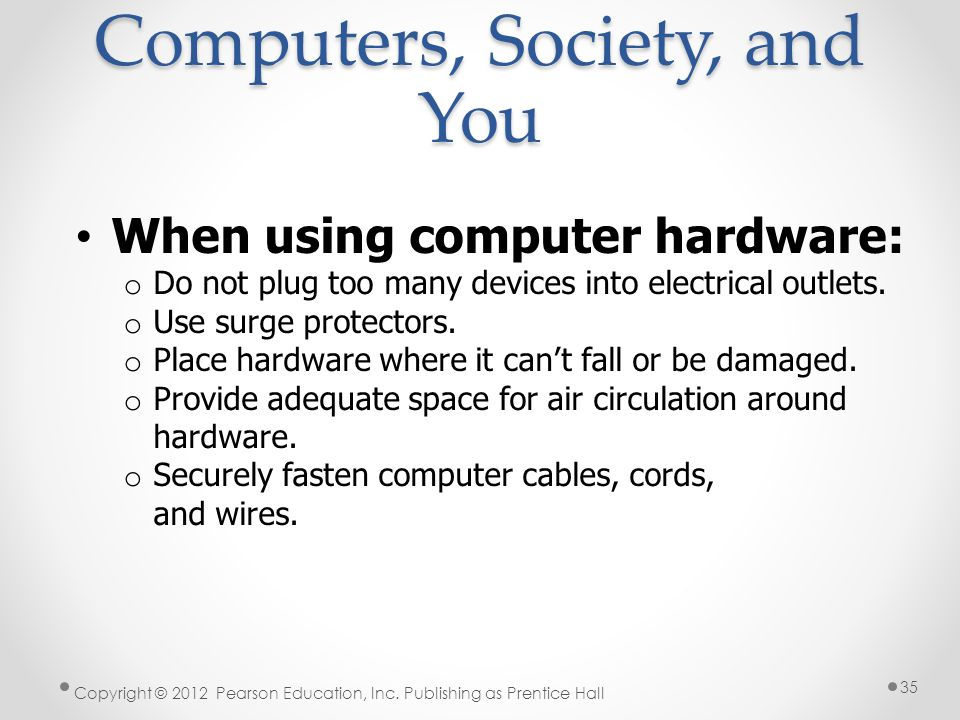 Computers, Society, and You When using computer hardware: o Do not plug too many devices into electrical outlets.