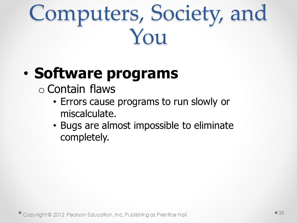 Computers, Society, and You Software programs o Contain flaws Errors cause programs to run slowly or miscalculate.