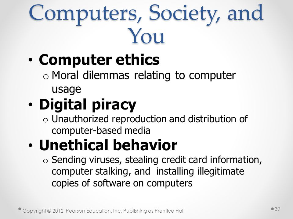 Computers, Society, and You Computer ethics o Moral dilemmas relating to computer usage Digital piracy o Unauthorized reproduction and distribution of computer-based media Unethical behavior o Sending viruses, stealing credit card information, computer stalking, and installing illegitimate copies of software on computers Copyright © 2012 Pearson Education, Inc.