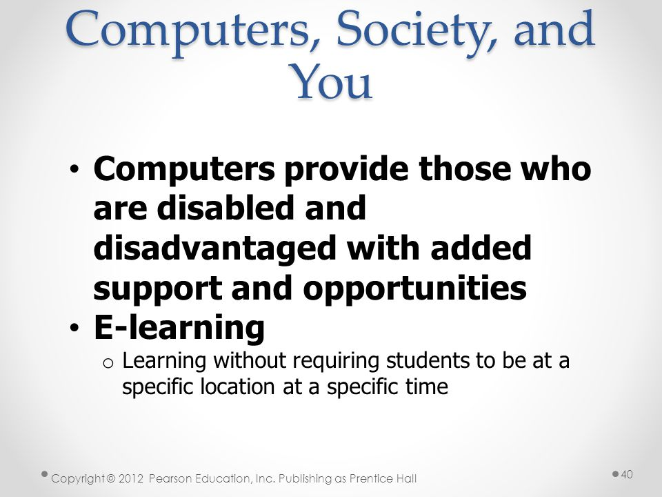 Computers, Society, and You Computers provide those who are disabled and disadvantaged with added support and opportunities E-learning o Learning without requiring students to be at a specific location at a specific time Copyright © 2012 Pearson Education, Inc.
