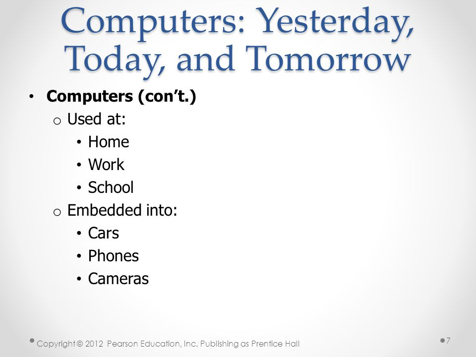 Computers (con't.) o Used at: Home Work School o Embedded into: Cars Phones Cameras Copyright © 2012 Pearson Education, Inc.