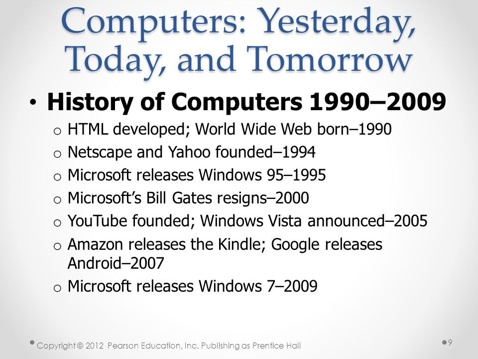 History of Computers 1990–2009 o HTML developed; World Wide Web born–1990 o Netscape and Yahoo founded–1994 o Microsoft releases Windows 95–1995 o Microsoft's Bill Gates resigns–2000 o YouTube founded; Windows Vista announced–2005 o Amazon releases the Kindle; Google releases Android–2007 o Microsoft releases Windows 7–2009 Copyright © 2012 Pearson Education, Inc.