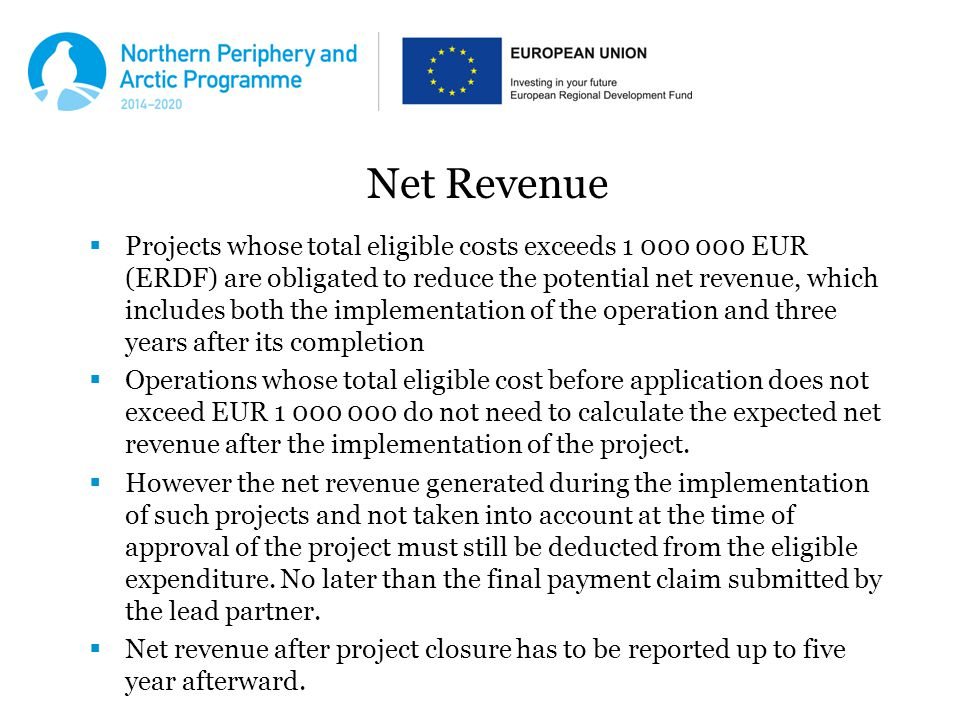Net Revenue  Projects whose total eligible costs exceeds EUR (ERDF) are obligated to reduce the potential net revenue, which includes both the implementation of the operation and three years after its completion  Operations whose total eligible cost before application does not exceed EUR do not need to calculate the expected net revenue after the implementation of the project.