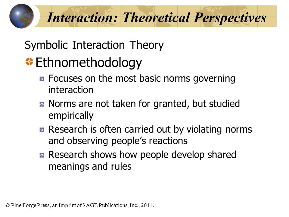 © Pine Forge Press, an Imprint of SAGE Publications, Inc., 2011. Symbolic Interaction Theory Ethnomethodology Focuses on the most basic norms governin