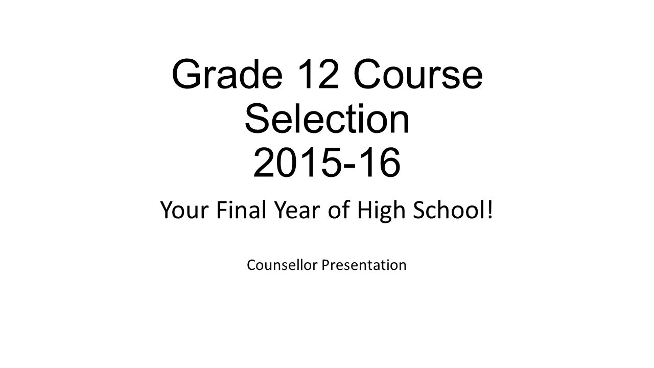 Grade 12 Course Selection Your Final Year of High School! Counsellor Presentation