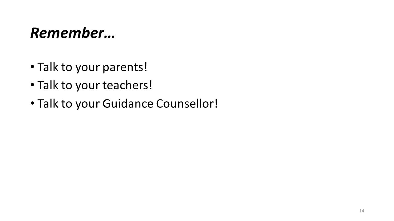 Remember… Talk to your parents! Talk to your teachers! Talk to your Guidance Counsellor! 14