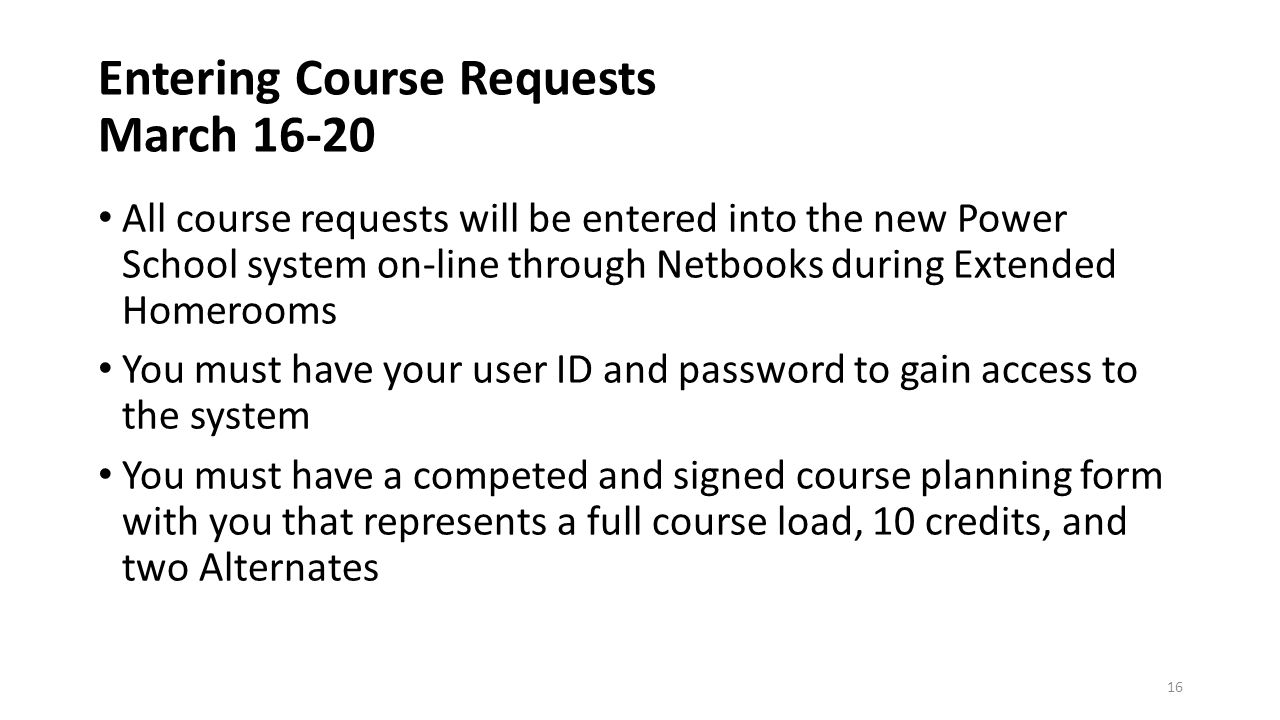 Entering Course Requests March All course requests will be entered into the new Power School system on-line through Netbooks during Extended Homerooms You must have your user ID and password to gain access to the system You must have a competed and signed course planning form with you that represents a full course load, 10 credits, and two Alternates 16
