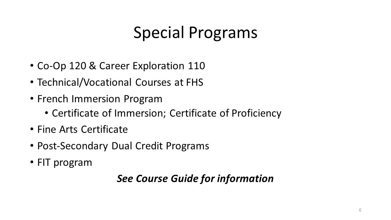 Special Programs Co-Op 120 & Career Exploration 110 Technical/Vocational Courses at FHS French Immersion Program Certificate of Immersion; Certificate of Proficiency Fine Arts Certificate Post-Secondary Dual Credit Programs FIT program See Course Guide for information 6
