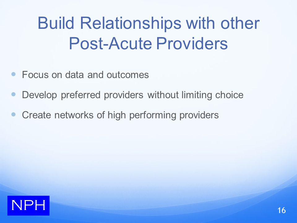 Build Relationships with other Post-Acute Providers Focus on data and outcomes Develop preferred providers without limiting choice Create networks of high performing providers NPH 16