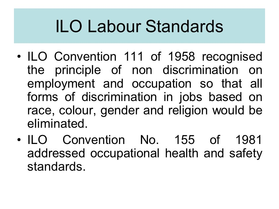 ILO Labour Standards ILO Convention 111 of 1958 recognised the principle of non discrimination on employment and occupation so that all forms of discrimination in jobs based on race, colour, gender and religion would be eliminated.