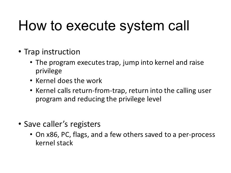 How to execute system call Trap instruction The program executes trap, jump into kernel and raise privilege Kernel does the work Kernel calls return-from-trap, return into the calling user program and reducing the privilege level Save caller's registers On x86, PC, flags, and a few others saved to a per-process kernel stack
