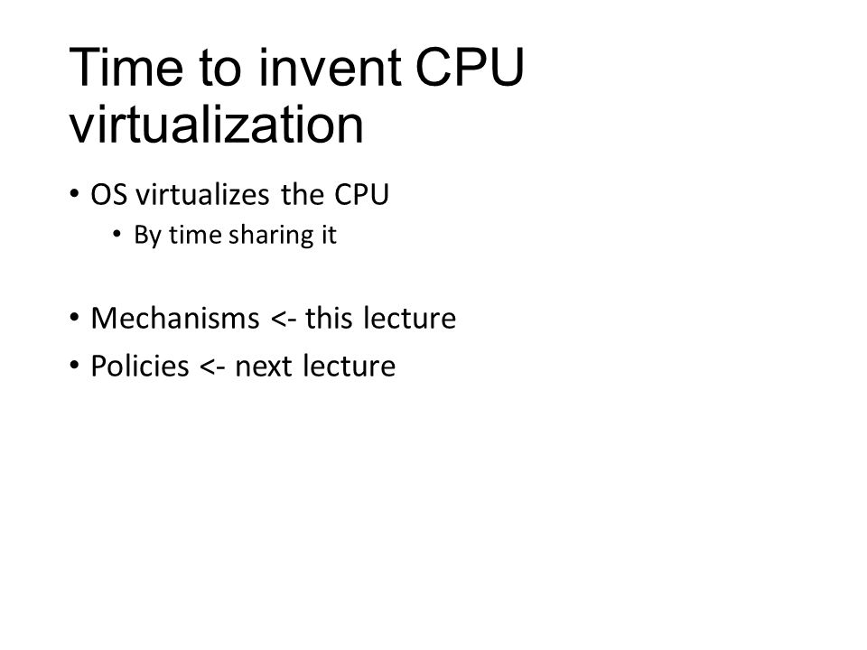 Time to invent CPU virtualization OS virtualizes the CPU By time sharing it Mechanisms <- this lecture Policies <- next lecture