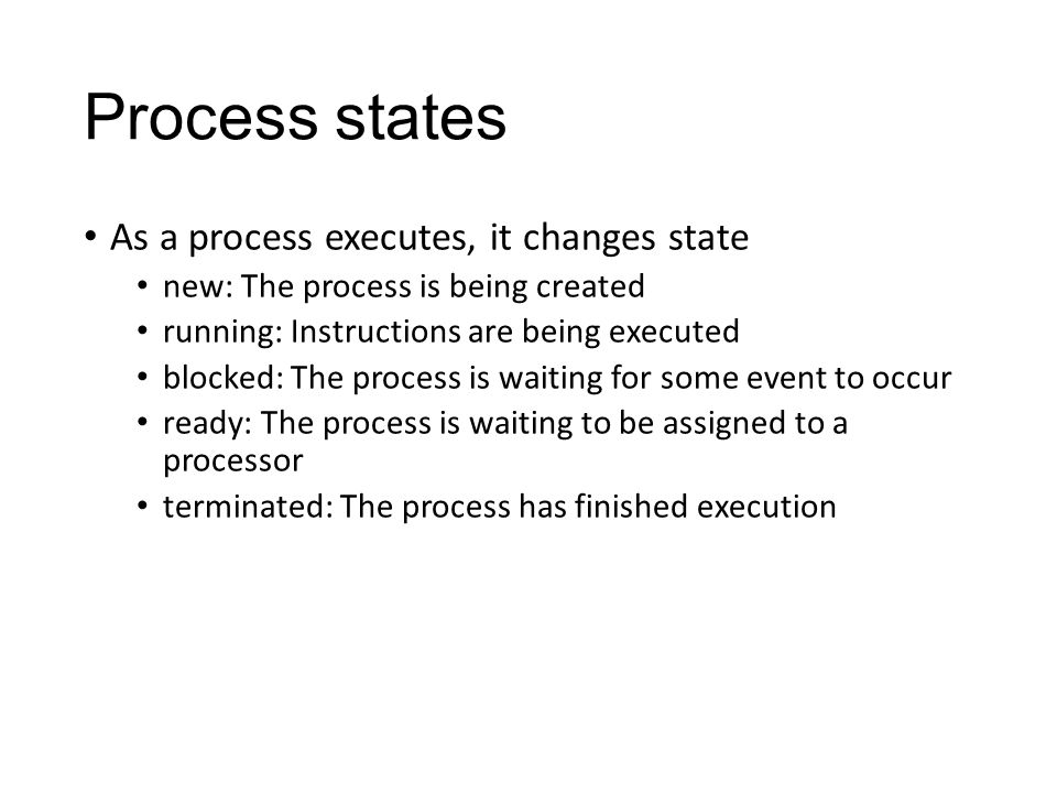 Process states As a process executes, it changes state new: The process is being created running: Instructions are being executed blocked: The process is waiting for some event to occur ready: The process is waiting to be assigned to a processor terminated: The process has finished execution