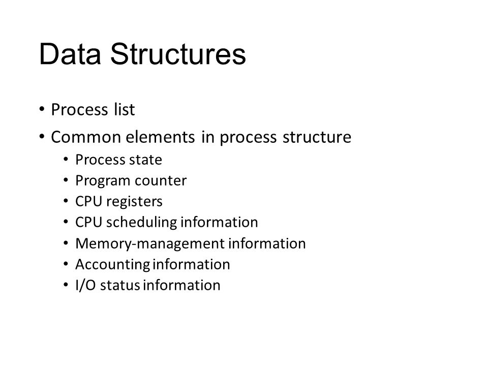 Data Structures Process list Common elements in process structure Process state Program counter CPU registers CPU scheduling information Memory-management information Accounting information I/O status information