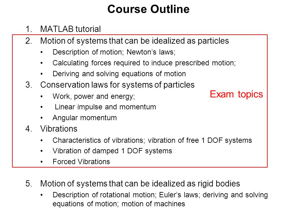 Course Outline 1.MATLAB tutorial 2.Motion of systems that can be idealized as particles Description of motion; Newton's laws; Calculating forces required to induce prescribed motion; Deriving and solving equations of motion 3.Conservation laws for systems of particles Work, power and energy; Linear impulse and momentum Angular momentum 4.Vibrations Characteristics of vibrations; vibration of free 1 DOF systems Vibration of damped 1 DOF systems Forced Vibrations 5.Motion of systems that can be idealized as rigid bodies Description of rotational motion; Euler's laws; deriving and solving equations of motion; motion of machines Exam topics