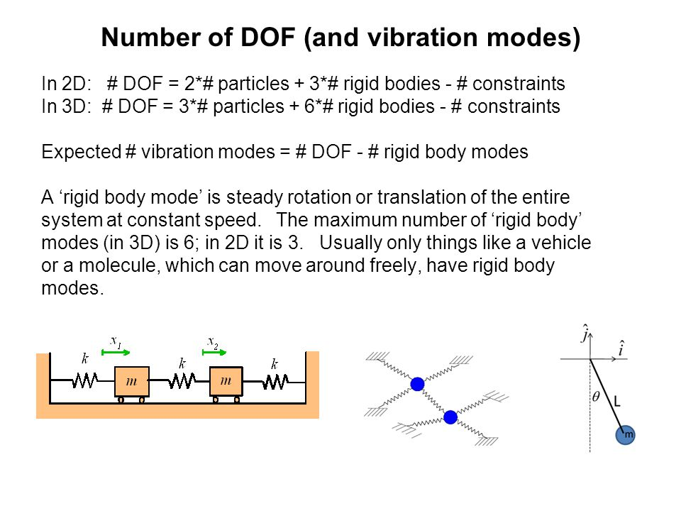 Number of DOF (and vibration modes) In 2D: # DOF = 2*# particles + 3*# rigid bodies - # constraints In 3D: # DOF = 3*# particles + 6*# rigid bodies - # constraints Expected # vibration modes = # DOF - # rigid body modes A 'rigid body mode' is steady rotation or translation of the entire system at constant speed.