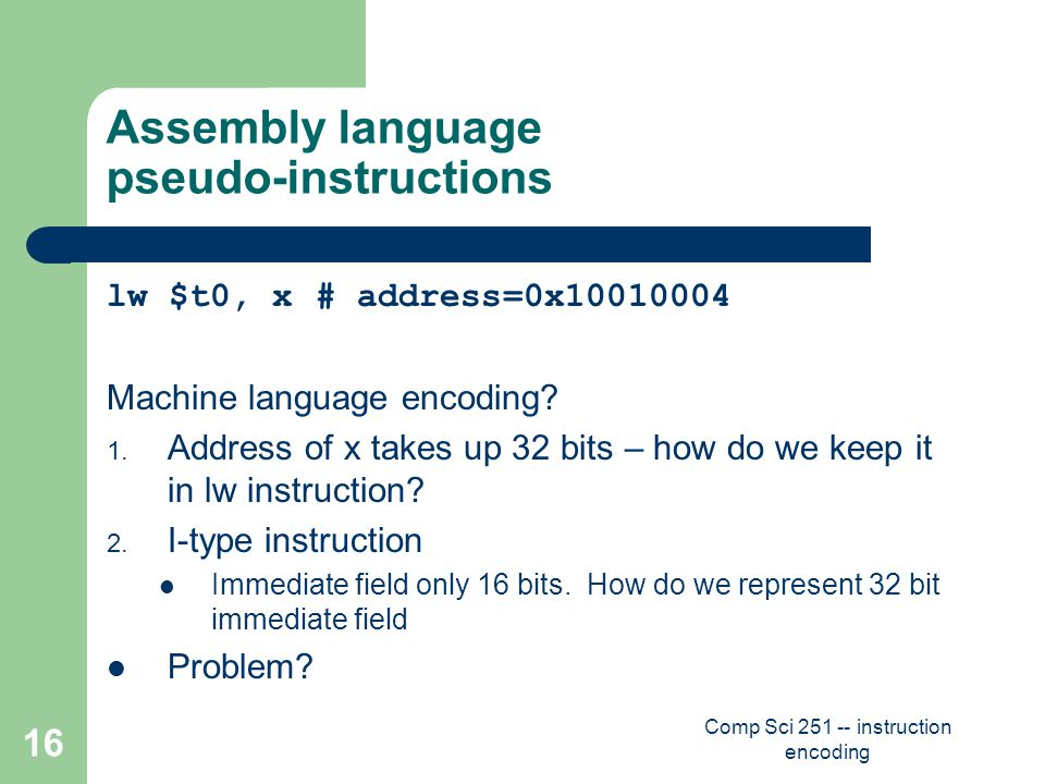 Comp Sci 251 -- instruction encoding 16 Assembly language pseudo-instructions lw $t0, x# address=0x10010004 Machine language encoding.