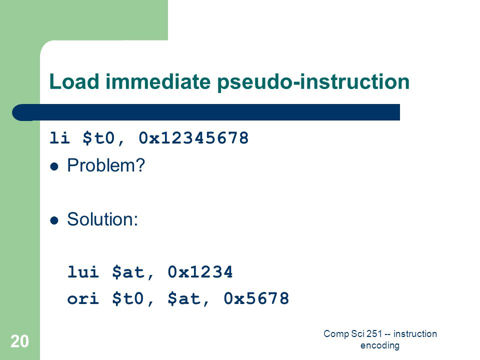 Comp Sci 251 -- instruction encoding 20 Load immediate pseudo-instruction li $t0, 0x12345678 Problem.