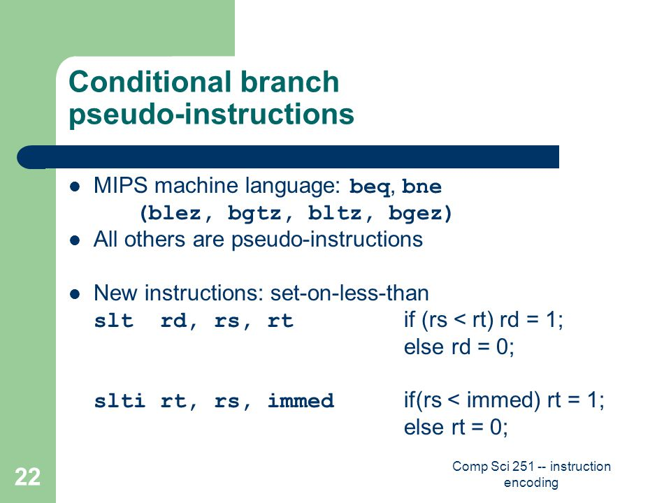 Comp Sci 251 -- instruction encoding 22 Conditional branch pseudo-instructions MIPS machine language: beq, bne (blez, bgtz, bltz, bgez) All others are pseudo-instructions New instructions: set-on-less-than slt rd, rs, rt if (rs < rt) rd = 1; else rd = 0; slti rt, rs, immed if(rs < immed) rt = 1; else rt = 0;