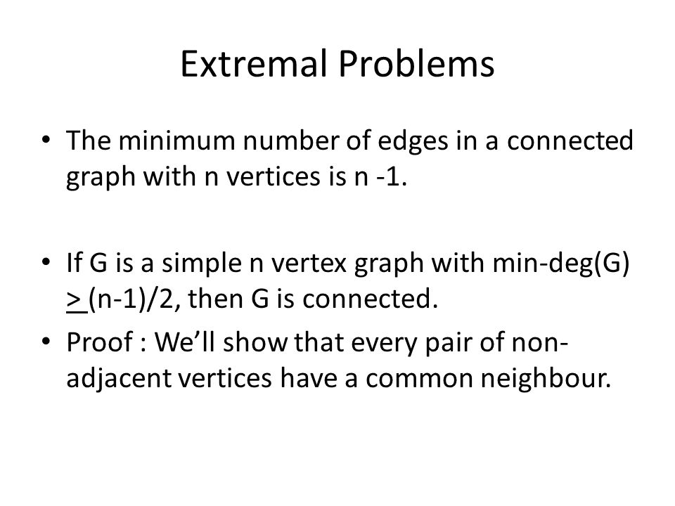 Extremal Problems The minimum number of edges in a connected graph with n vertices is n -1.